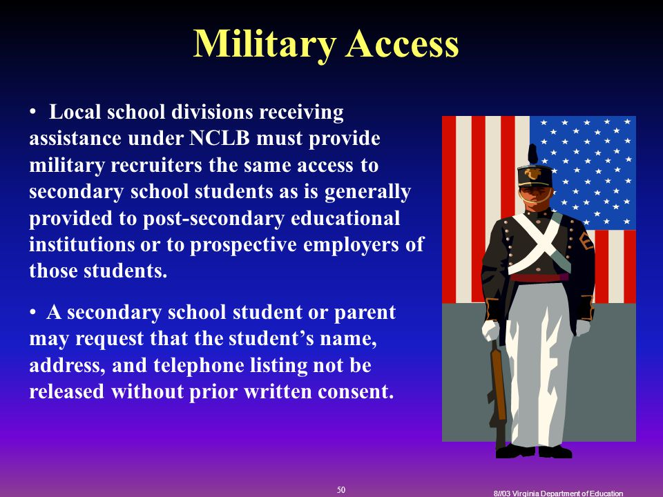 50 8//03 Virginia Department of Education Military Access Local school divisions receiving assistance under NCLB must provide military recruiters the same access to secondary school students as is generally provided to post-secondary educational institutions or to prospective employers of those students.