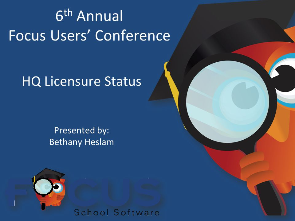 6 th Annual Focus Users' Conference HQ Licensure Status Presented by: Bethany Heslam