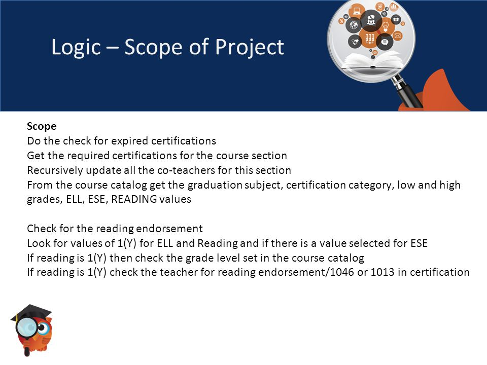 Logic – Scope of Project Scope Do the check for expired certifications Get the required certifications for the course section Recursively update all the co-teachers for this section From the course catalog get the graduation subject, certification category, low and high grades, ELL, ESE, READING values Check for the reading endorsement Look for values of 1(Y) for ELL and Reading and if there is a value selected for ESE If reading is 1(Y) then check the grade level set in the course catalog If reading is 1(Y) check the teacher for reading endorsement/1046 or 1013 in certification