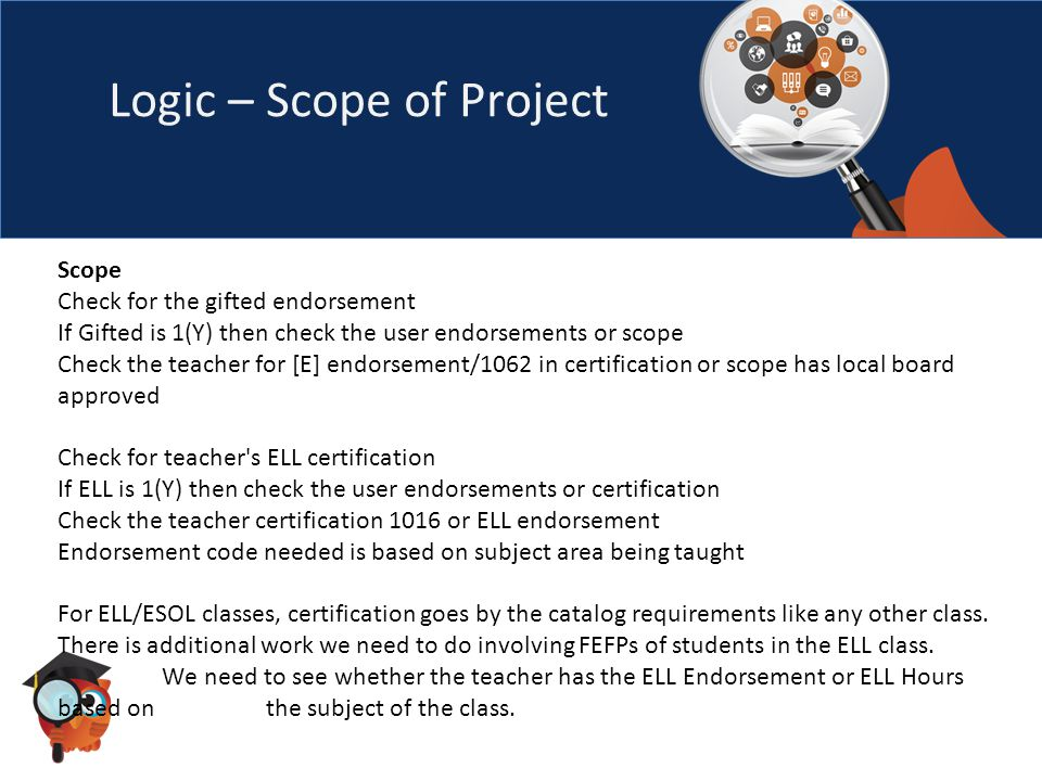 Logic – Scope of Project Scope Check for the gifted endorsement If Gifted is 1(Y) then check the user endorsements or scope Check the teacher for [E] endorsement/1062 in certification or scope has local board approved Check for teacher s ELL certification If ELL is 1(Y) then check the user endorsements or certification Check the teacher certification 1016 or ELL endorsement Endorsement code needed is based on subject area being taught For ELL/ESOL classes, certification goes by the catalog requirements like any other class.
