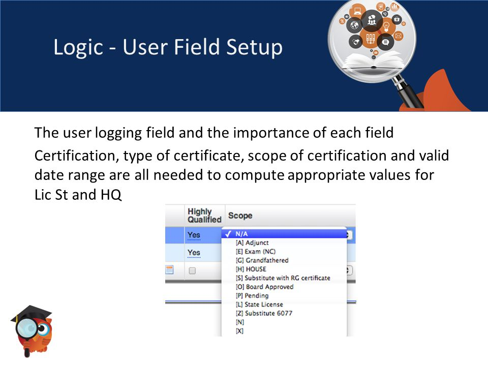 Logic - User Field Setup The user logging field and the importance of each field Certification, type of certificate, scope of certification and valid date range are all needed to compute appropriate values for Lic St and HQ