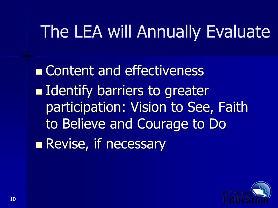 10 The LEA will Annually Evaluate Content and effectiveness Content and effectiveness Identify barriers to greater participation: Vision to See, Faith to Believe and Courage to Do Identify barriers to greater participation: Vision to See, Faith to Believe and Courage to Do Revise, if necessary Revise, if necessary