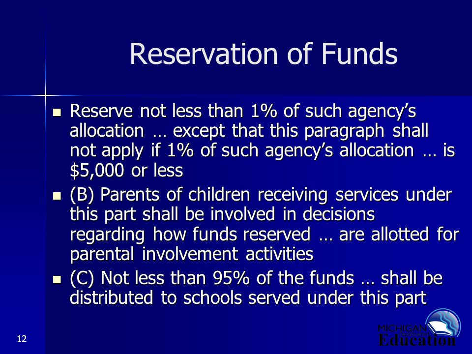 12 Reservation of Funds Reserve not less than 1% of such agency's allocation … except that this paragraph shall not apply if 1% of such agency's allocation … is $5,000 or less Reserve not less than 1% of such agency's allocation … except that this paragraph shall not apply if 1% of such agency's allocation … is $5,000 or less (B) Parents of children receiving services under this part shall be involved in decisions regarding how funds reserved … are allotted for parental involvement activities (B) Parents of children receiving services under this part shall be involved in decisions regarding how funds reserved … are allotted for parental involvement activities (C) Not less than 95% of the funds … shall be distributed to schools served under this part (C) Not less than 95% of the funds … shall be distributed to schools served under this part