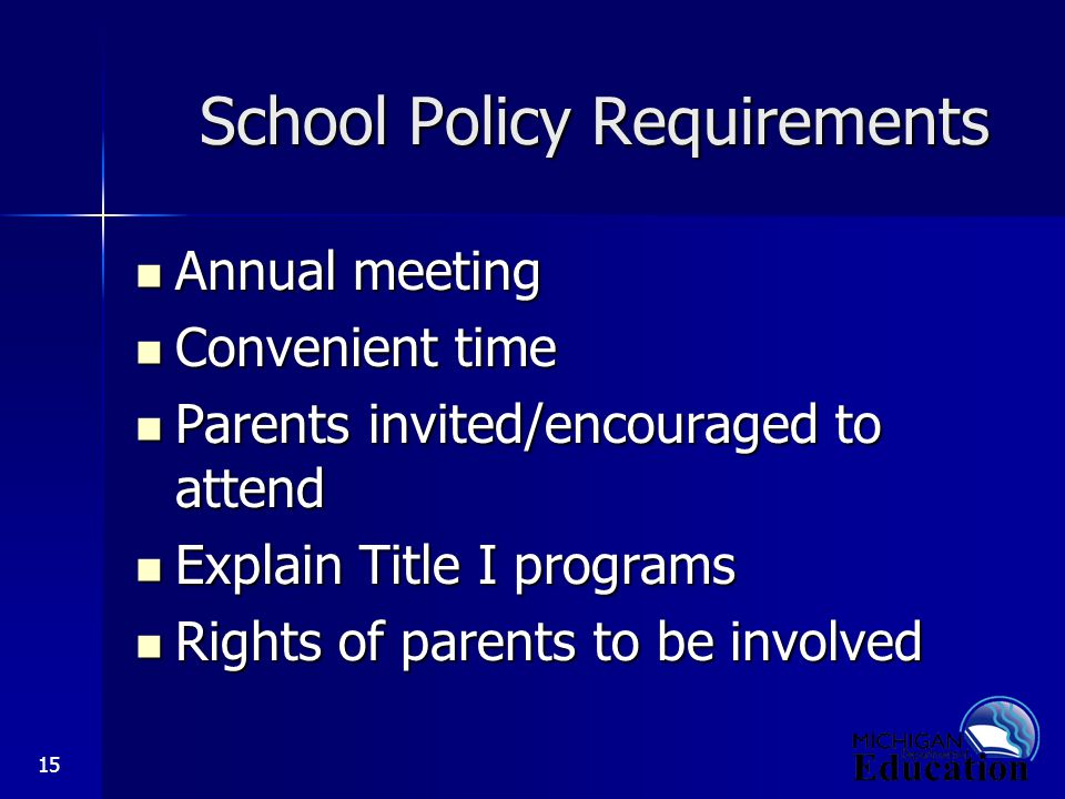 15 School Policy Requirements Annual meeting Annual meeting Convenient time Convenient time Parents invited/encouraged to attend Parents invited/encouraged to attend Explain Title I programs Explain Title I programs Rights of parents to be involved Rights of parents to be involved