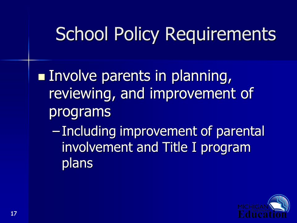 17 School Policy Requirements Involve parents in planning, reviewing, and improvement of programs Involve parents in planning, reviewing, and improvement of programs –Including improvement of parental involvement and Title I program plans