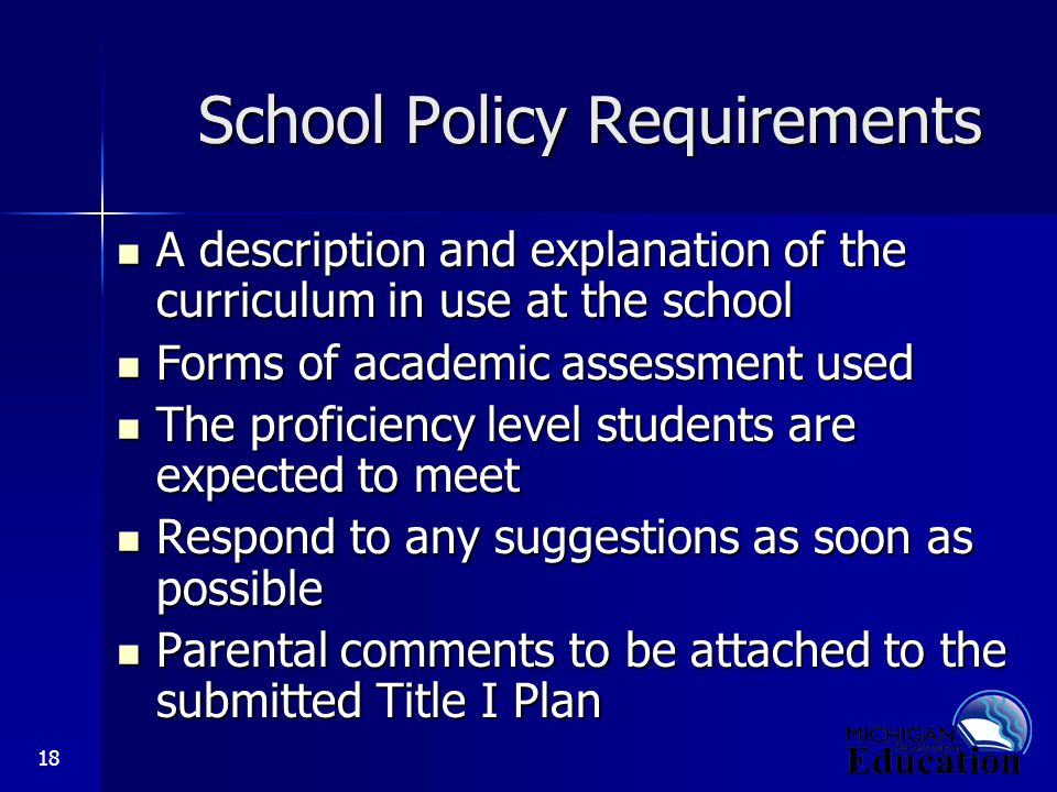 18 School Policy Requirements A description and explanation of the curriculum in use at the school A description and explanation of the curriculum in use at the school Forms of academic assessment used Forms of academic assessment used The proficiency level students are expected to meet The proficiency level students are expected to meet Respond to any suggestions as soon as possible Respond to any suggestions as soon as possible Parental comments to be attached to the submitted Title I Plan Parental comments to be attached to the submitted Title I Plan