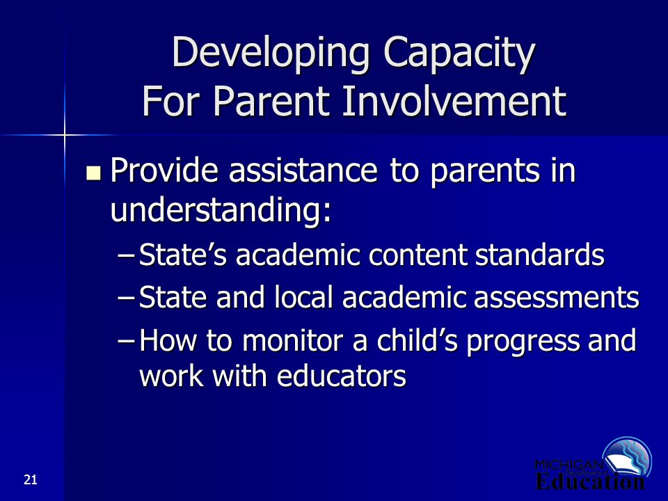 21 Developing Capacity For Parent Involvement Provide assistance to parents in understanding: Provide assistance to parents in understanding: –State's academic content standards –State and local academic assessments –How to monitor a child's progress and work with educators