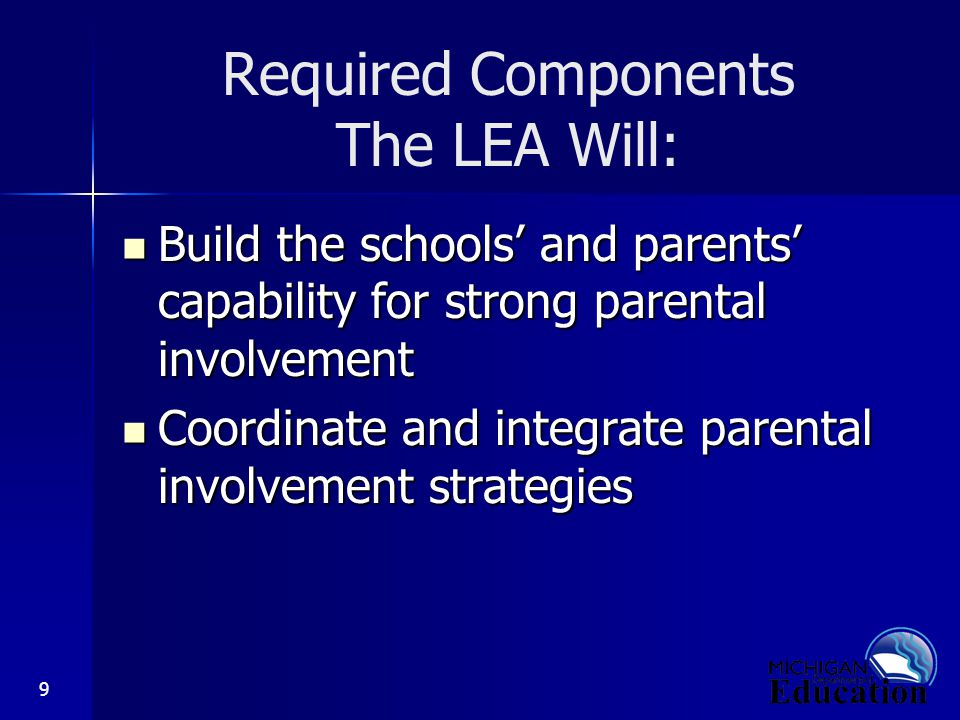 9 Required Components The LEA Will: Build the schools' and parents' capability for strong parental involvement Build the schools' and parents' capability for strong parental involvement Coordinate and integrate parental involvement strategies Coordinate and integrate parental involvement strategies