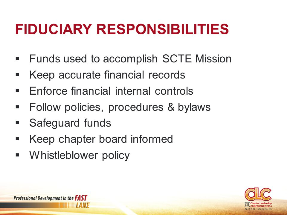FIDUCIARY RESPONSIBILITIES  Funds used to accomplish SCTE Mission  Keep accurate financial records  Enforce financial internal controls  Follow policies, procedures & bylaws  Safeguard funds  Keep chapter board informed  Whistleblower policy