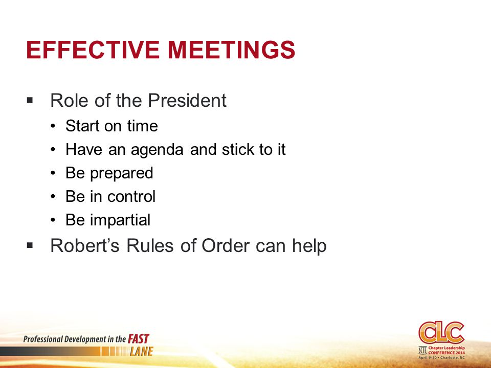 EFFECTIVE MEETINGS  Role of the President Start on time Have an agenda and stick to it Be prepared Be in control Be impartial  Robert's Rules of Order can help