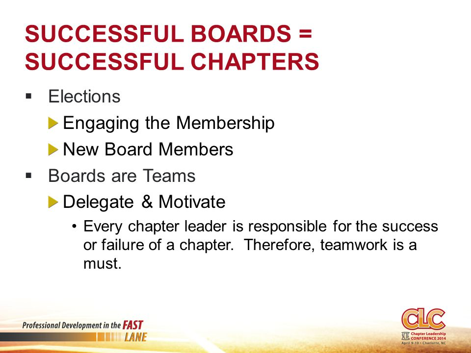 SUCCESSFUL BOARDS = SUCCESSFUL CHAPTERS  Elections Engaging the Membership New Board Members  Boards are Teams Delegate & Motivate Every chapter leader is responsible for the success or failure of a chapter.
