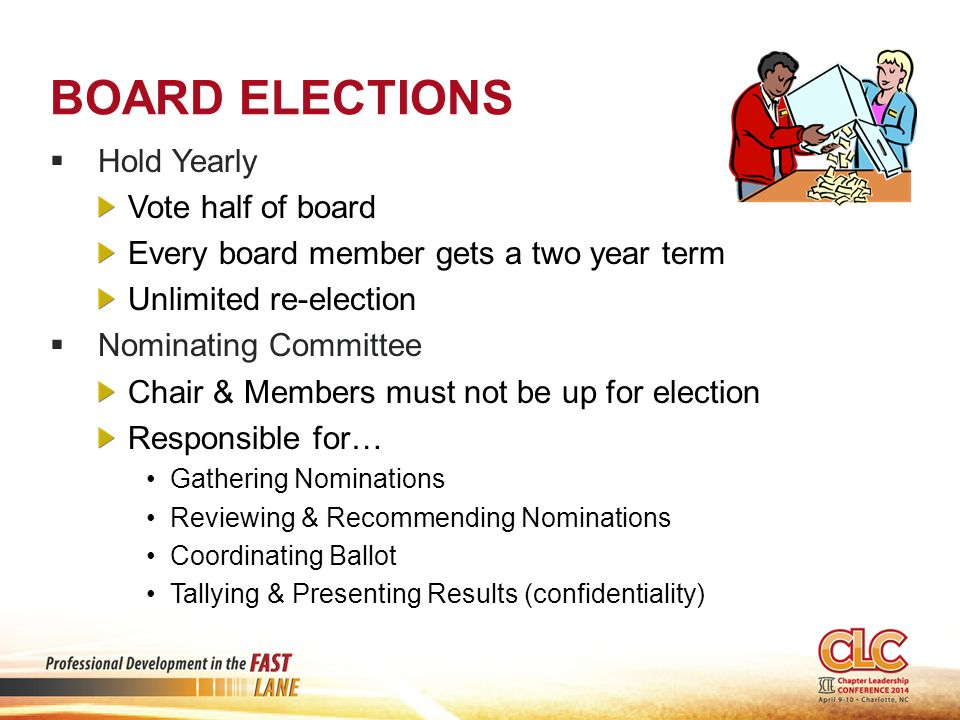 BOARD ELECTIONS  Hold Yearly Vote half of board Every board member gets a two year term Unlimited re-election  Nominating Committee Chair & Members must not be up for election Responsible for… Gathering Nominations Reviewing & Recommending Nominations Coordinating Ballot Tallying & Presenting Results (confidentiality)