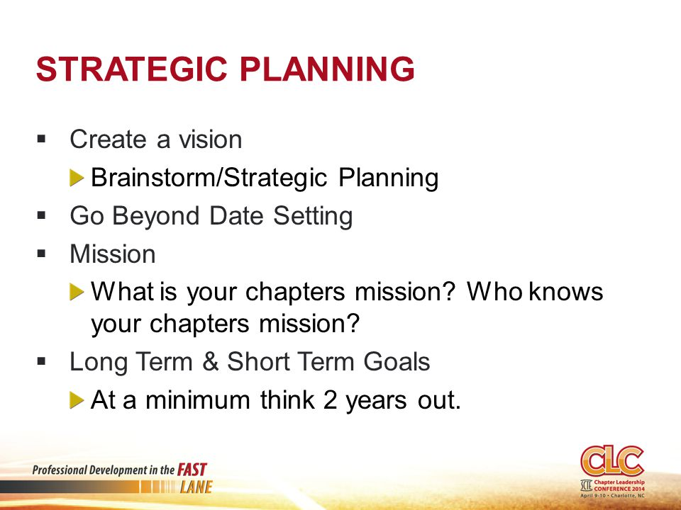 STRATEGIC PLANNING  Create a vision Brainstorm/Strategic Planning  Go Beyond Date Setting  Mission What is your chapters mission.