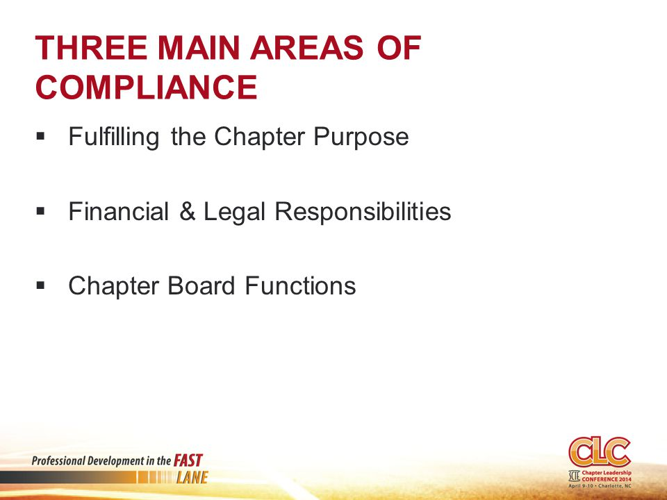 THREE MAIN AREAS OF COMPLIANCE  Fulfilling the Chapter Purpose  Financial & Legal Responsibilities  Chapter Board Functions