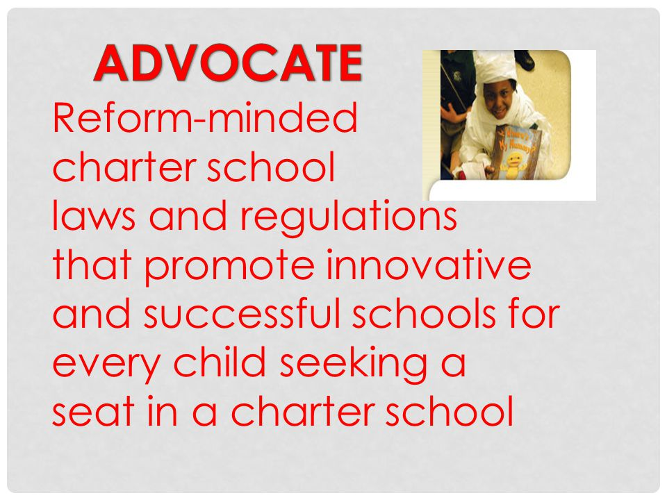 Reform-minded charter school laws and regulations that promote innovative and successful schools for every child seeking a seat in a charter school