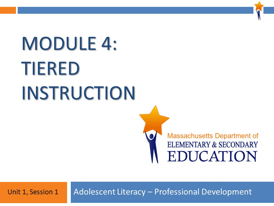 Module 4: Unit 1, Session 1 MODULE 4: TIERED INSTRUCTION Adolescent Literacy – Professional Development Unit 1, Session 1