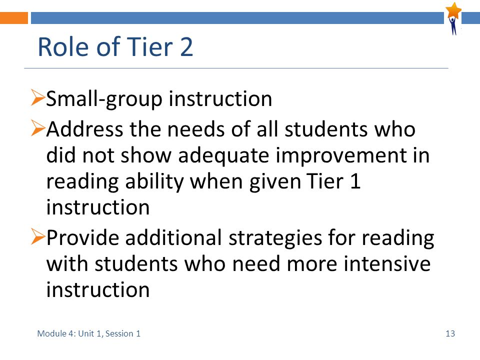 Module 4: Unit 1, Session 1 Role of Tier 2  Small-group instruction  Address the needs of all students who did not show adequate improvement in reading ability when given Tier 1 instruction  Provide additional strategies for reading with students who need more intensive instruction 13