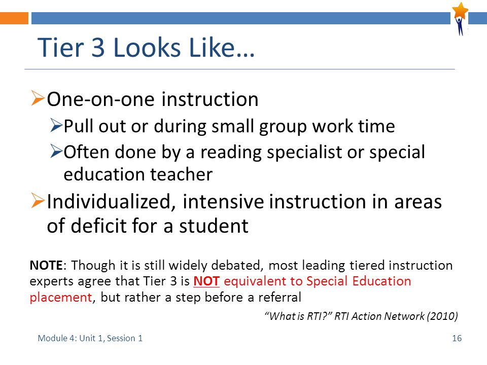 Module 4: Unit 1, Session 1 Tier 3 Looks Like…  One-on-one instruction  Pull out or during small group work time  Often done by a reading specialist or special education teacher  Individualized, intensive instruction in areas of deficit for a student NOTE: Though it is still widely debated, most leading tiered instruction experts agree that Tier 3 is NOT equivalent to Special Education placement, but rather a step before a referral What is RTI RTI Action Network (2010) 16
