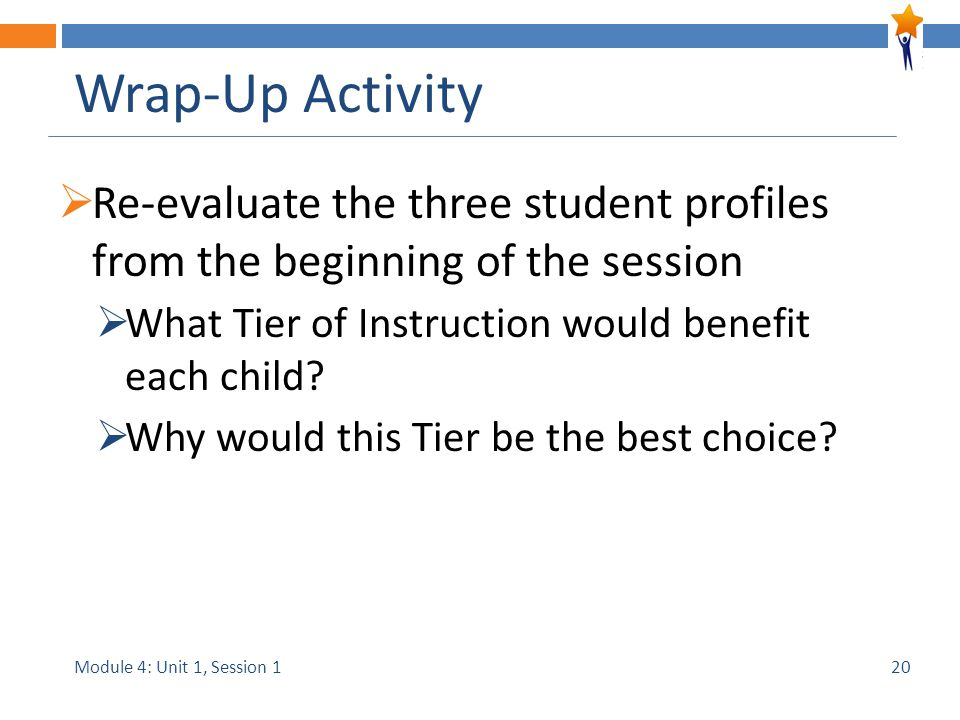 Module 4: Unit 1, Session 1 Wrap-Up Activity  Re-evaluate the three student profiles from the beginning of the session  What Tier of Instruction would benefit each child.