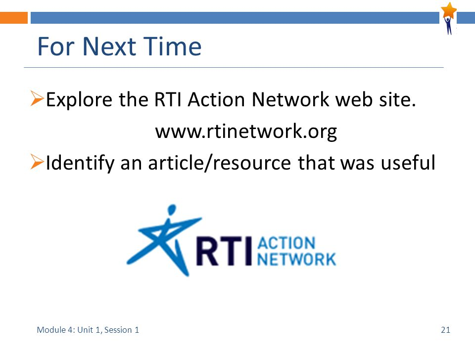 Module 4: Unit 1, Session 1 For Next Time  Explore the RTI Action Network web site.