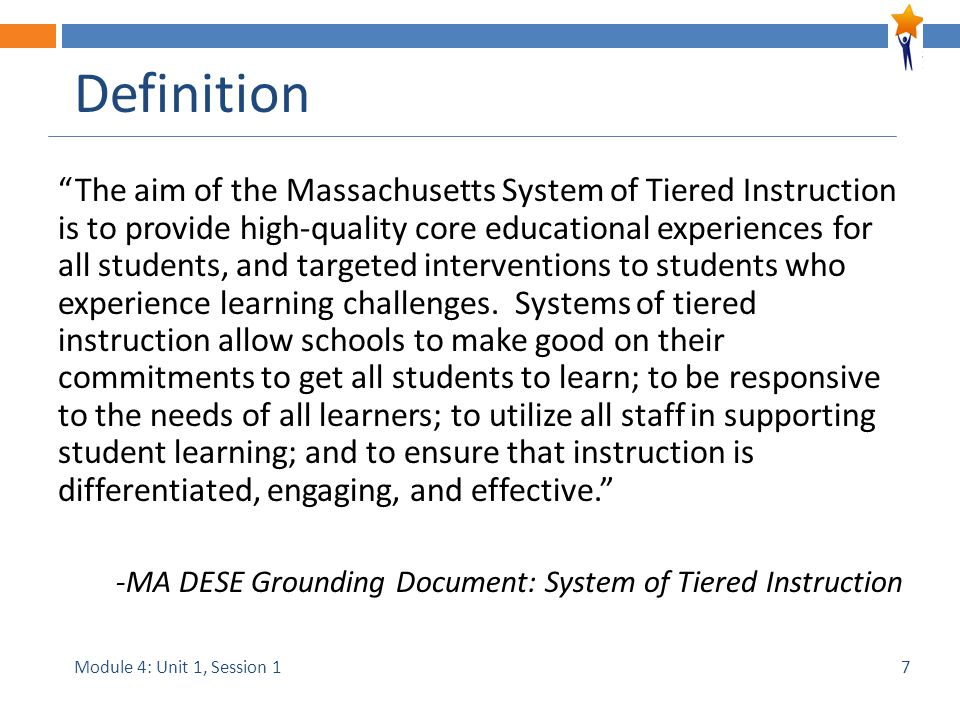Module 4: Unit 1, Session 1 Definition The aim of the Massachusetts System of Tiered Instruction is to provide high-quality core educational experiences for all students, and targeted interventions to students who experience learning challenges.