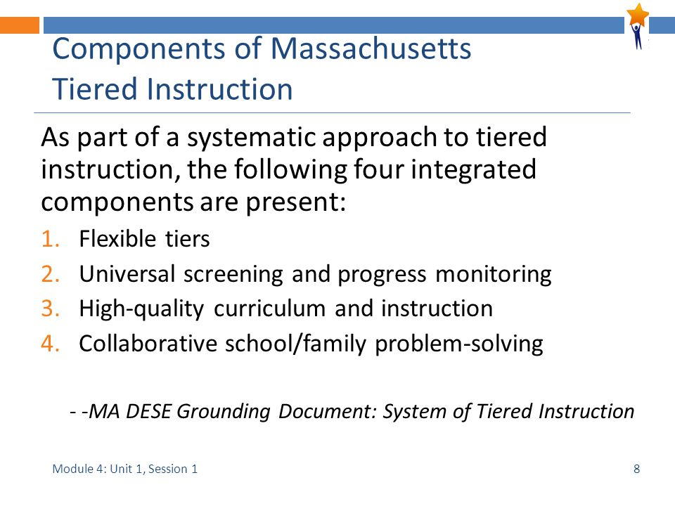 Module 4: Unit 1, Session 1 Components of Massachusetts Tiered Instruction As part of a systematic approach to tiered instruction, the following four integrated components are present: 1.Flexible tiers 2.Universal screening and progress monitoring 3.High-quality curriculum and instruction 4.Collaborative school/family problem-solving - -MA DESE Grounding Document: System of Tiered Instruction 8