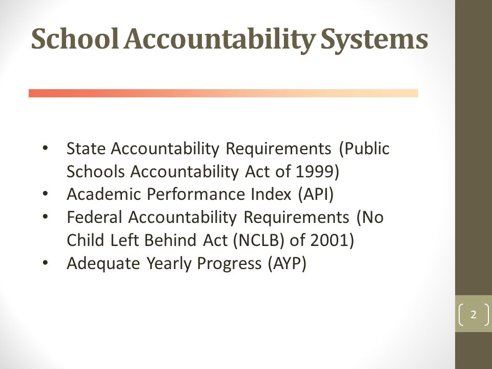 School Accountability Systems 2 State Accountability Requirements (Public Schools Accountability Act of 1999) Academic Performance Index (API) Federal Accountability Requirements (No Child Left Behind Act (NCLB) of 2001) Adequate Yearly Progress (AYP)