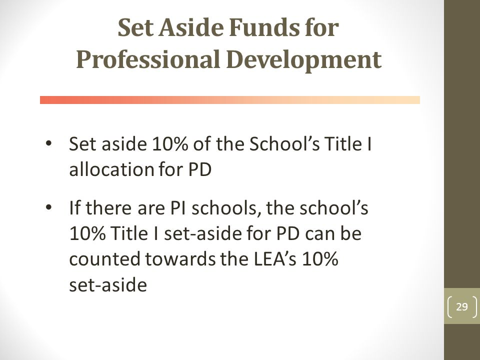 Set Aside Funds for Professional Development Set aside 10% of the School's Title I allocation for PD If there are PI schools, the school's 10% Title I set-aside for PD can be counted towards the LEA's 10% set-aside 29