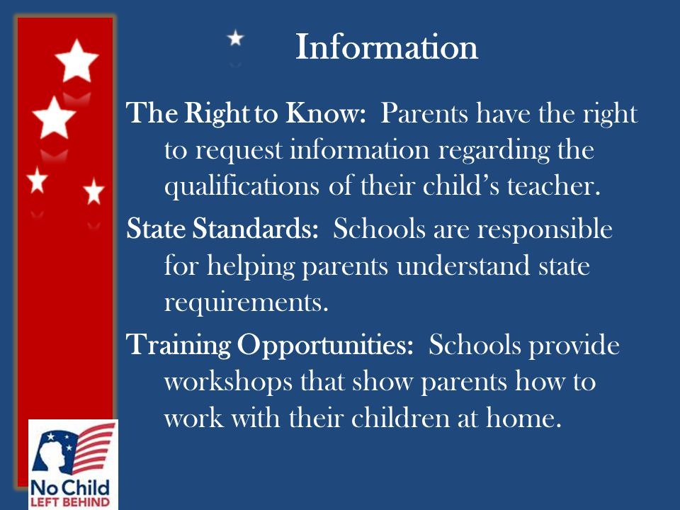 Information The Right to Know: Parents have the right to request information regarding the qualifications of their child's teacher.