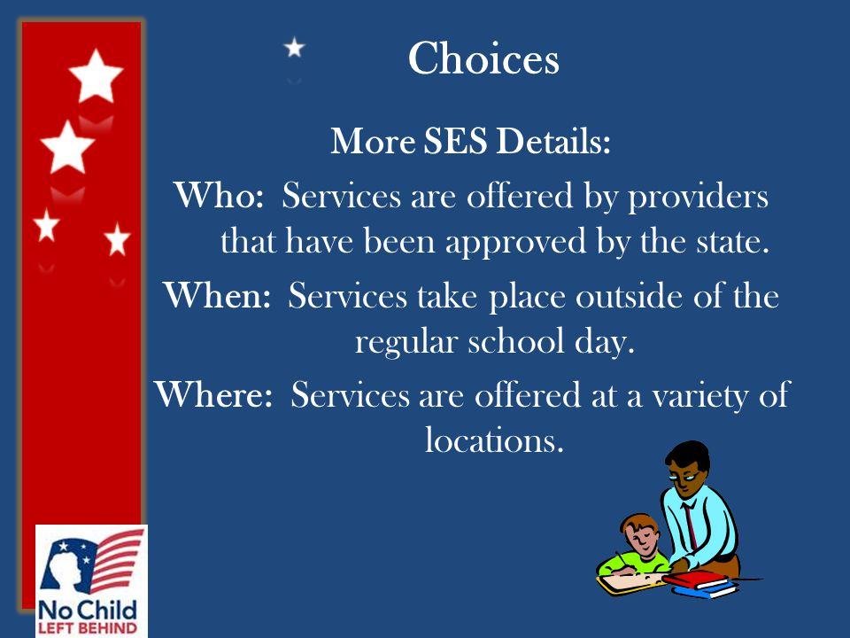 Choices More SES Details: Who: Services are offered by providers that have been approved by the state.