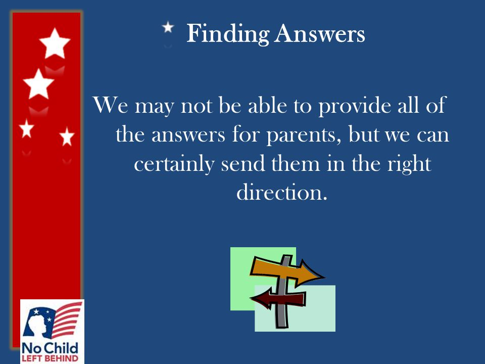 Finding Answers We may not be able to provide all of the answers for parents, but we can certainly send them in the right direction.