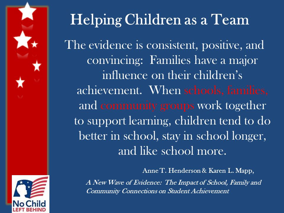 Helping Children as a Team The evidence is consistent, positive, and convincing: Families have a major influence on their children's achievement.