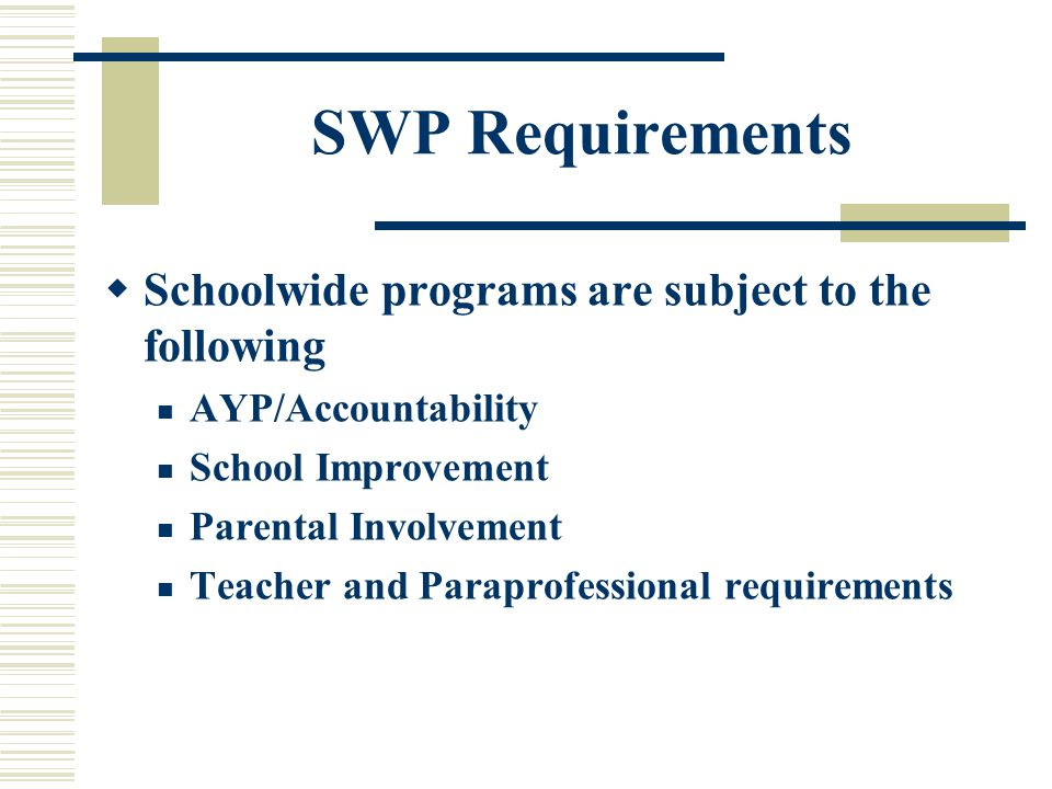 SWP Requirements  Schoolwide programs are subject to the following AYP/Accountability School Improvement Parental Involvement Teacher and Paraprofessional requirements