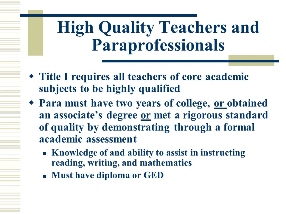High Quality Teachers and Paraprofessionals  Title I requires all teachers of core academic subjects to be highly qualified  Para must have two years of college, or obtained an associate's degree or met a rigorous standard of quality by demonstrating through a formal academic assessment Knowledge of and ability to assist in instructing reading, writing, and mathematics Must have diploma or GED