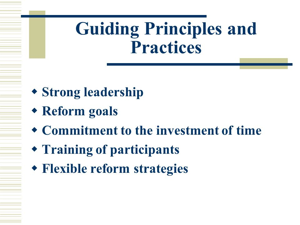 Guiding Principles and Practices  Strong leadership  Reform goals  Commitment to the investment of time  Training of participants  Flexible reform strategies