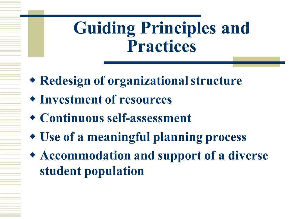 Guiding Principles and Practices  Redesign of organizational structure  Investment of resources  Continuous self-assessment  Use of a meaningful planning process  Accommodation and support of a diverse student population