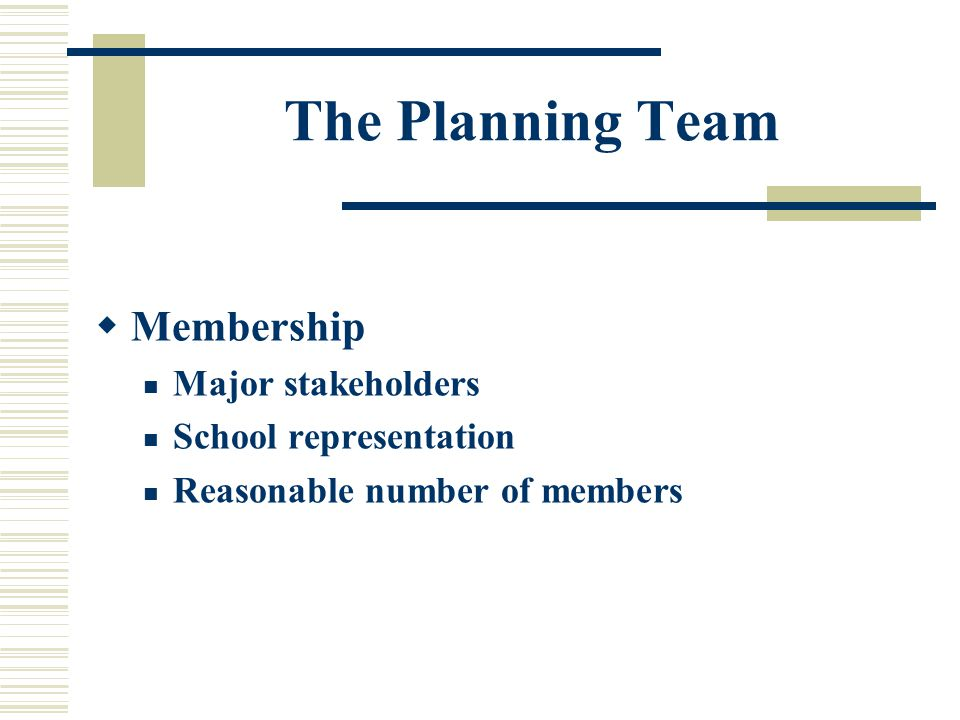 The Planning Team  Membership Major stakeholders School representation Reasonable number of members