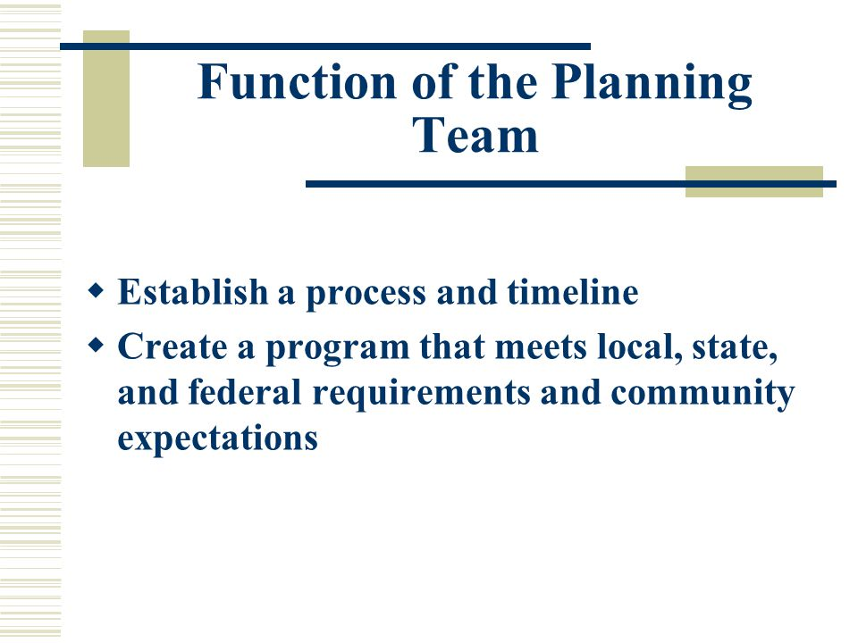 Function of the Planning Team  Establish a process and timeline  Create a program that meets local, state, and federal requirements and community expectations