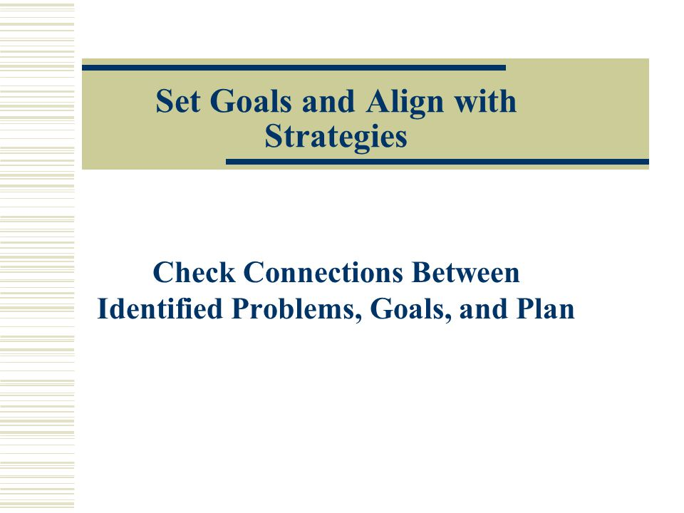 Set Goals and Align with Strategies Check Connections Between Identified Problems, Goals, and Plan