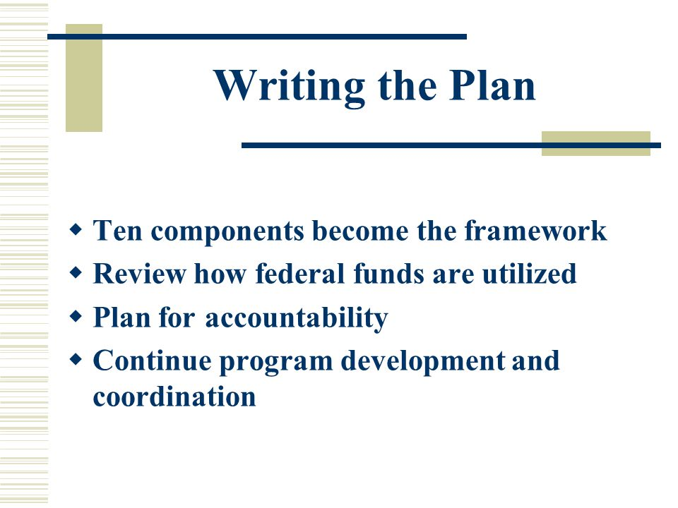 Writing the Plan  Ten components become the framework  Review how federal funds are utilized  Plan for accountability  Continue program development and coordination