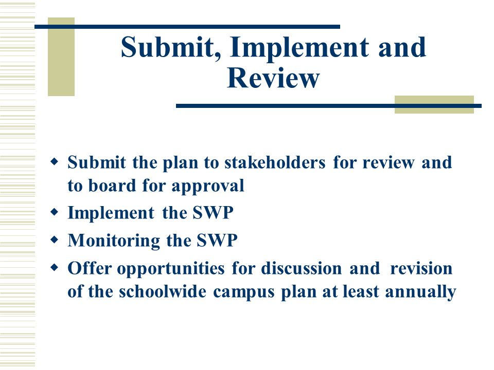 Submit, Implement and Review  Submit the plan to stakeholders for review and to board for approval  Implement the SWP  Monitoring the SWP  Offer opportunities for discussion and revision of the schoolwide campus plan at least annually