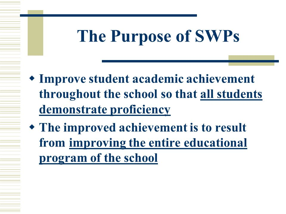 The Purpose of SWPs  Improve student academic achievement throughout the school so that all students demonstrate proficiency  The improved achievement is to result from improving the entire educational program of the school