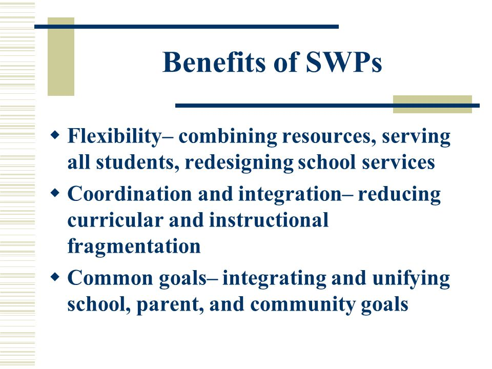 Benefits of SWPs  Flexibility– combining resources, serving all students, redesigning school services  Coordination and integration– reducing curricular and instructional fragmentation  Common goals– integrating and unifying school, parent, and community goals
