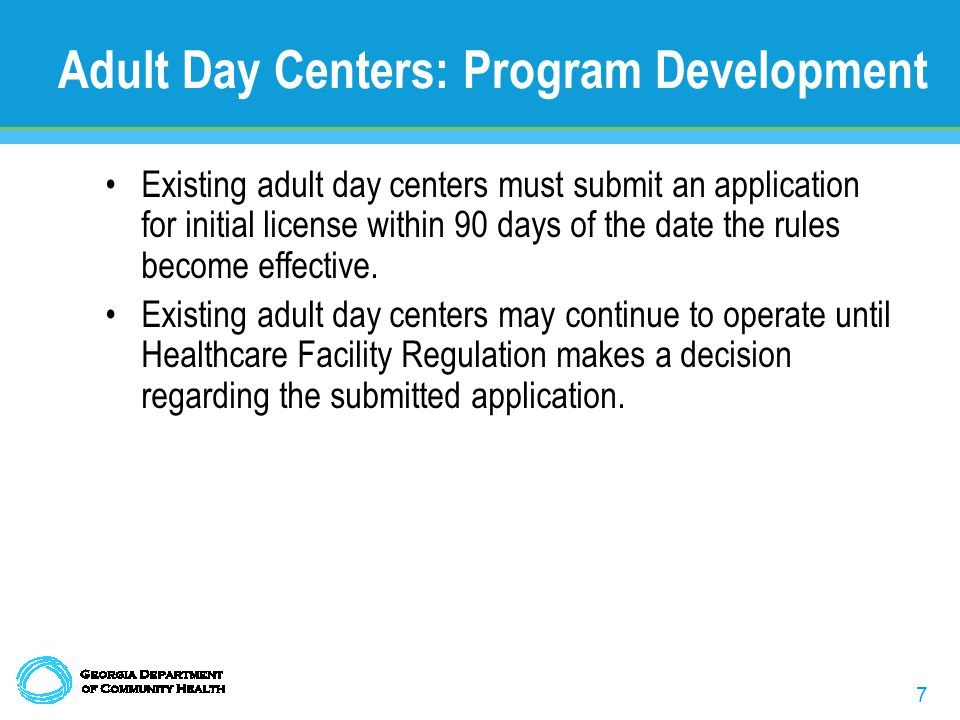 7 Adult Day Centers: Program Development Existing adult day centers must submit an application for initial license within 90 days of the date the rules become effective.