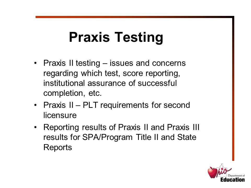 Praxis Testing Praxis II testing – issues and concerns regarding which test, score reporting, institutional assurance of successful completion, etc.