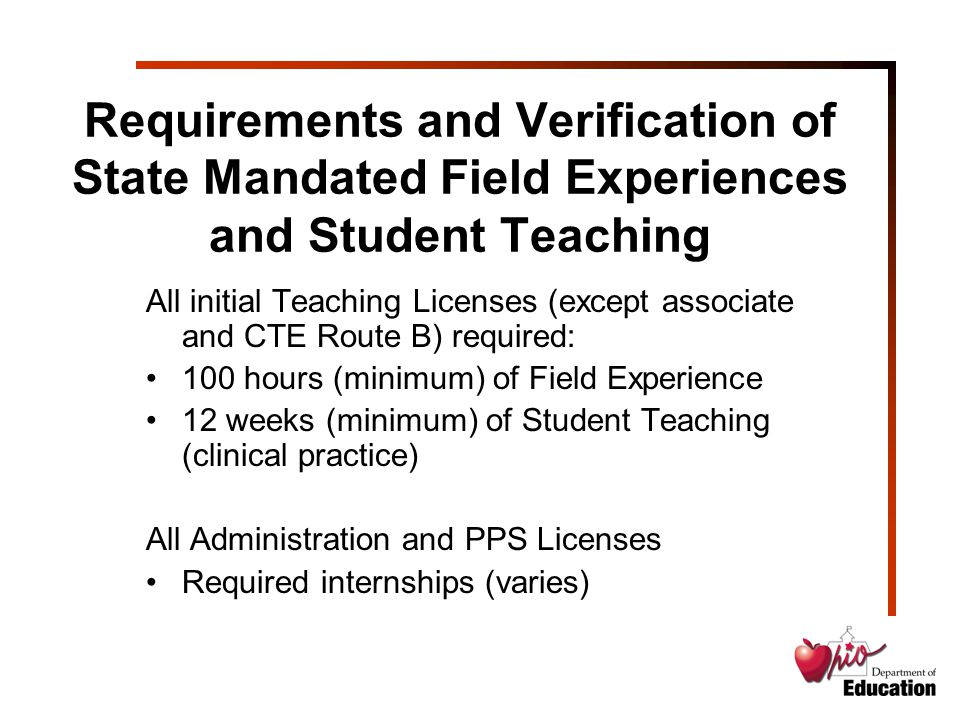 Requirements and Verification of State Mandated Field Experiences and Student Teaching All initial Teaching Licenses (except associate and CTE Route B) required: 100 hours (minimum) of Field Experience 12 weeks (minimum) of Student Teaching (clinical practice) All Administration and PPS Licenses Required internships (varies)