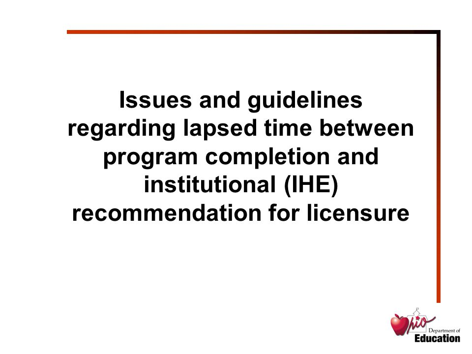 Issues and guidelines regarding lapsed time between program completion and institutional (IHE) recommendation for licensure