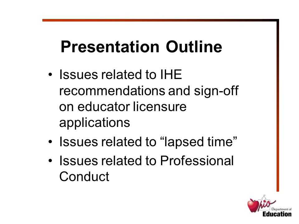 Presentation Outline Issues related to IHE recommendations and sign-off on educator licensure applications Issues related to lapsed time Issues related to Professional Conduct