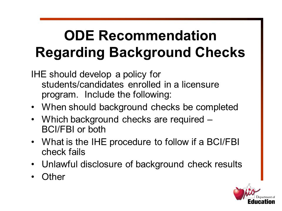 ODE Recommendation Regarding Background Checks IHE should develop a policy for students/candidates enrolled in a licensure program.