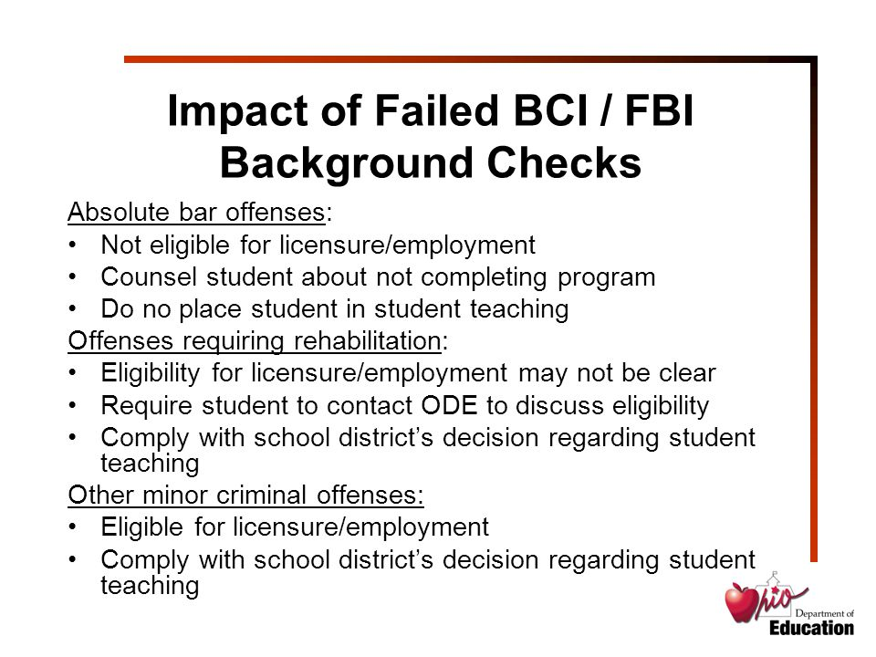 Impact of Failed BCI / FBI Background Checks Absolute bar offenses: Not eligible for licensure/employment Counsel student about not completing program Do no place student in student teaching Offenses requiring rehabilitation: Eligibility for licensure/employment may not be clear Require student to contact ODE to discuss eligibility Comply with school district's decision regarding student teaching Other minor criminal offenses: Eligible for licensure/employment Comply with school district's decision regarding student teaching